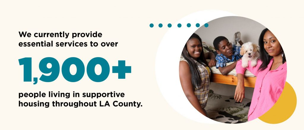 We currently provide essential services to over 1,900 people living in supportive housing throughout LA County.